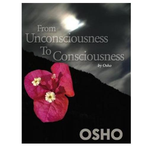 From Unconsciousness to Consciousness - Osho